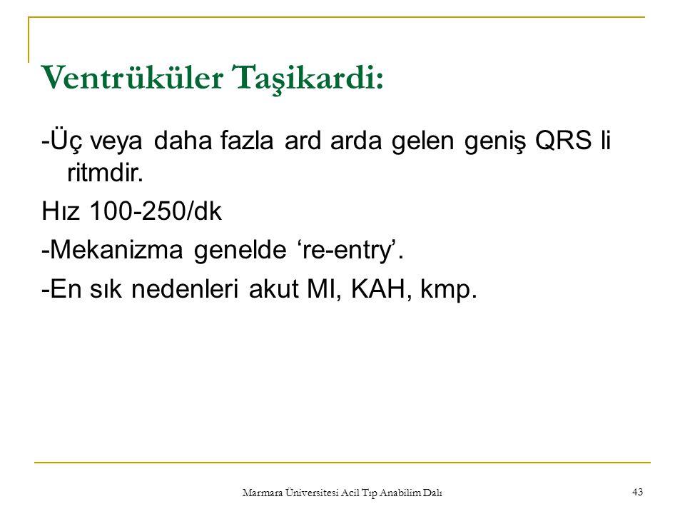 Marmara Üniversitesi Acil Tıp Anabilim Dalı 43 Ventrüküler Taşikardi: -Üç veya daha fazla ard arda gelen geniş QRS li ritmdir. Hız 100-250/dk -Mekaniz