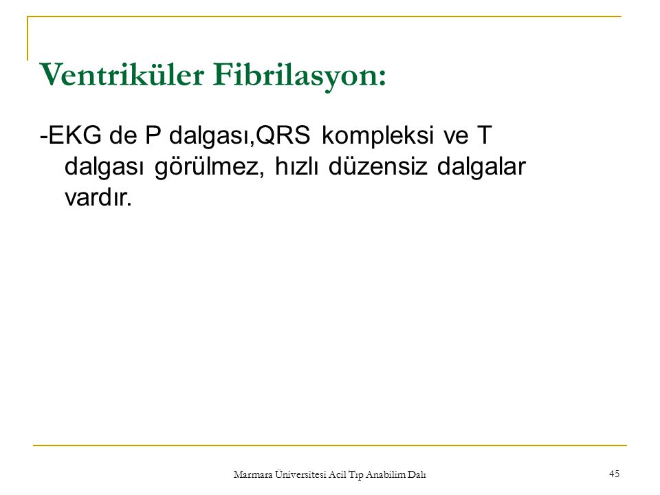 Marmara Üniversitesi Acil Tıp Anabilim Dalı 45 Ventriküler Fibrilasyon: -EKG de P dalgası,QRS kompleksi ve T dalgası görülmez, hızlı düzensiz dalgalar vardır.