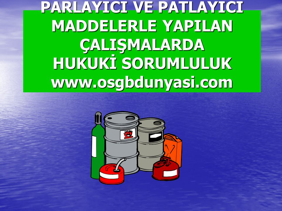 PARLAYICI VE PATLAYICI MADDELERLE YAPILAN ÇALIŞMALARDA HUKUKİ SORUMLULUK www.osgbdunyasi.com