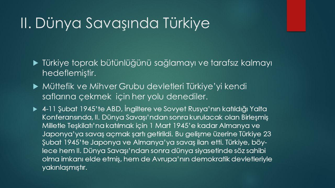 II. Dünya Savaşında Türkiye  Türkiye toprak bütünlüğünü sağlamayı ve tarafsız kalmayı hedeflemiştir.  Müttefik ve Mihver Grubu devletleri Türkiye'yi
