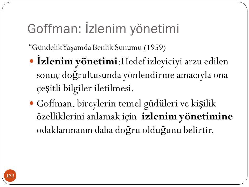"""Goffman: İzlenim yönetimi 163 """"Gündelik Ya ş amda Benlik Sunumu (1959) İ zlenim yönetimi:Hedef izleyiciyi arzu edilen sonuç do ğ rultusunda yönlendirm"""