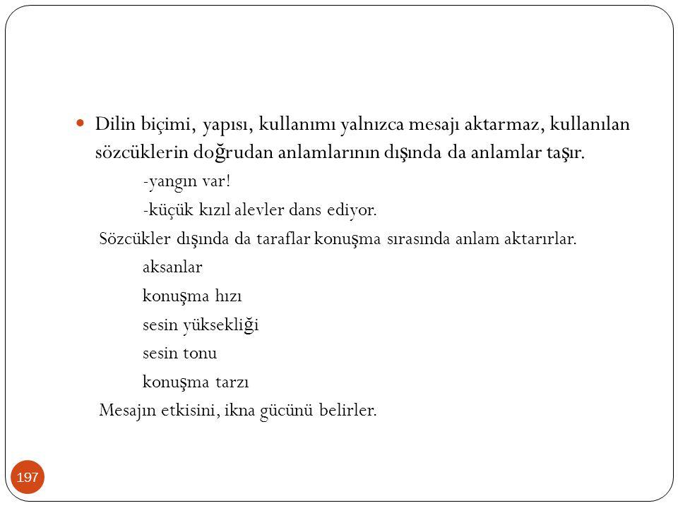 197 Dilin biçimi, yapısı, kullanımı yalnızca mesajı aktarmaz, kullanılan sözcüklerin do ğ rudan anlamlarının dı ş ında da anlamlar ta ş ır. -yangın va