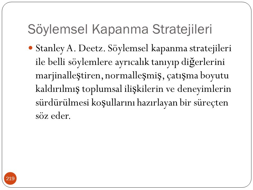 Söylemsel Kapanma Stratejileri 219 Stanley A. Deetz. Söylemsel kapanma stratejileri ile belli söylemlere ayrıcalık tanıyıp di ğ erlerini marjinalle ş