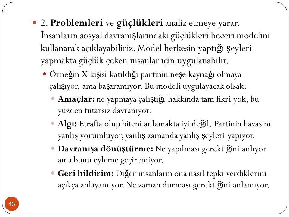 43 2. Problemleri ve güçlükleri analiz etmeye yarar. İ nsanların sosyal davranı ş larındaki güçlükleri beceri modelini kullanarak açıklayabiliriz. Mod