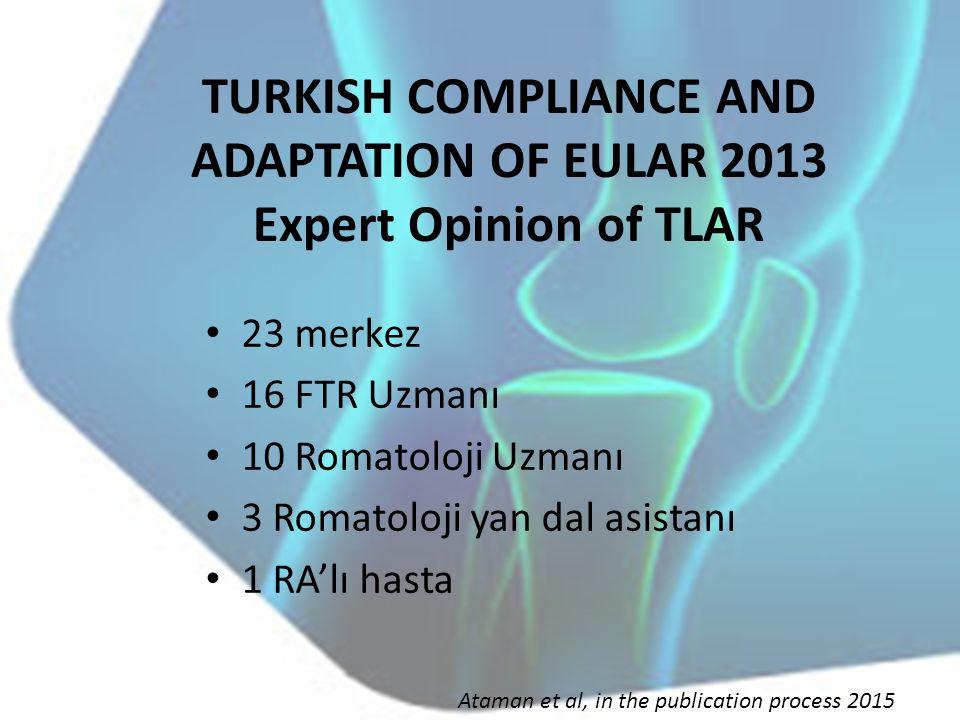 TURKISH COMPLIANCE AND ADAPTATION OF EULAR 2013 Expert Opinion of TLAR 23 merkez 16 FTR Uzmanı 10 Romatoloji Uzmanı 3 Romatoloji yan dal asistanı 1 RA