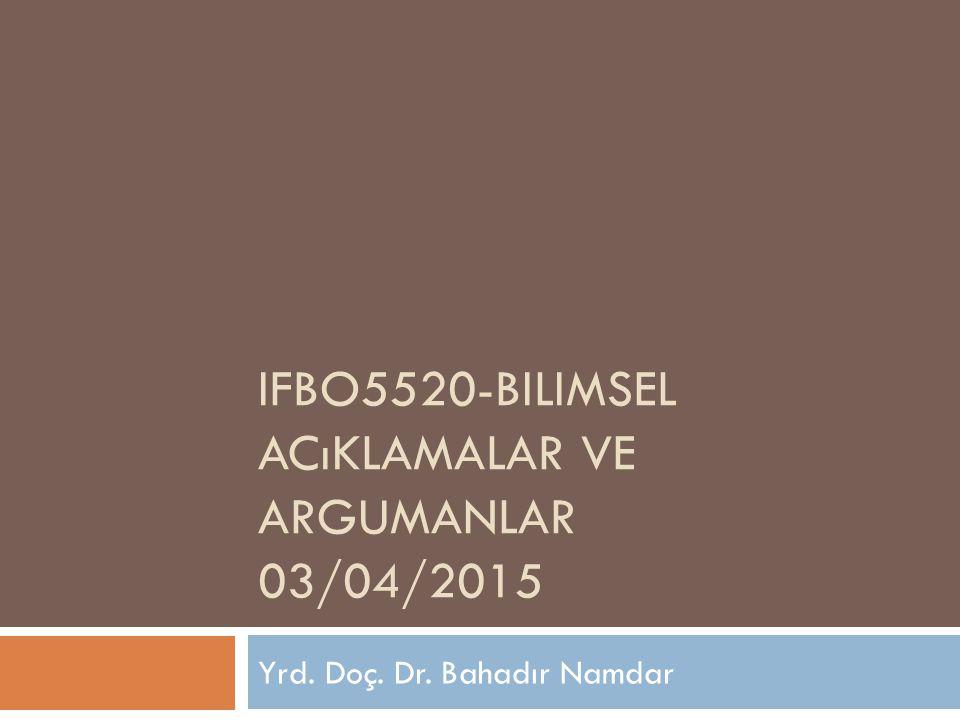 IFBO5520-BILIMSEL ACıKLAMALAR VE ARGUMANLAR 03/04/2015 Yrd. Doç. Dr. Bahadır Namdar