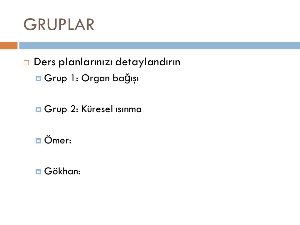 GRUPLAR  Ders planlarınızı detaylandırın  Grup 1: Organ ba ğ ışı  Grup 2: Küresel ısınma  Ömer:  Gökhan: