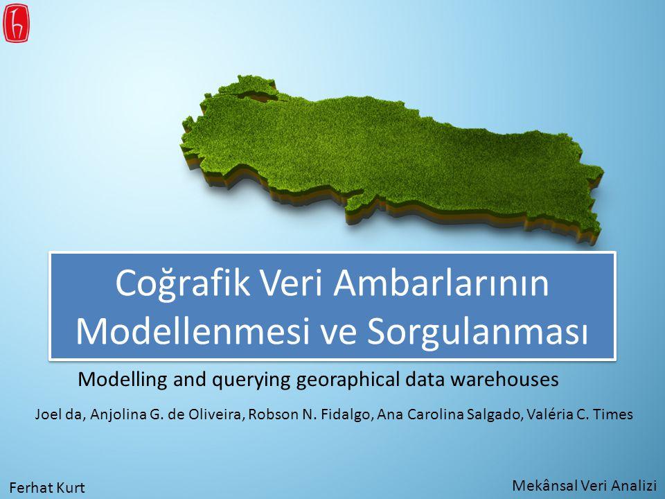 Coğrafik Veri Ambarlarının Modellenmesi ve Sorgulanması Modelling and querying georaphical data warehouses Joel da, Anjolina G. de Oliveira, Robson N.