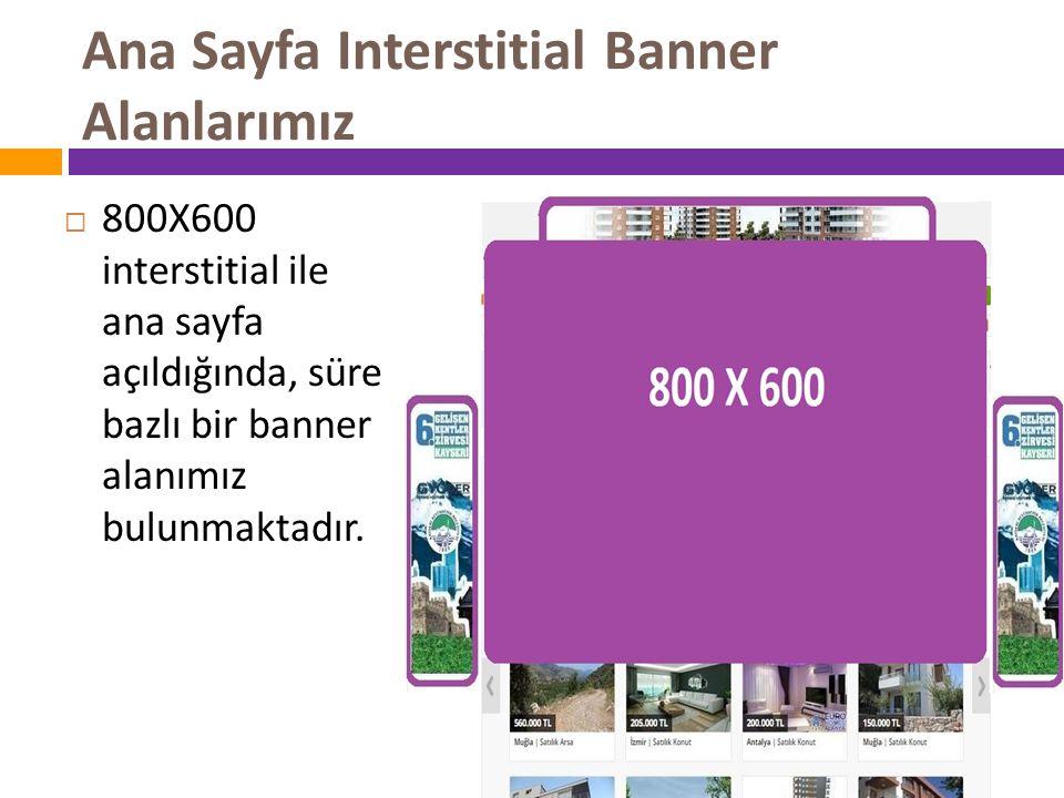Ana Sayfa Interstitial Banner Alanlarımız  800X600 interstitial ile ana sayfa açıldığında, süre bazlı bir banner alanımız bulunmaktadır.