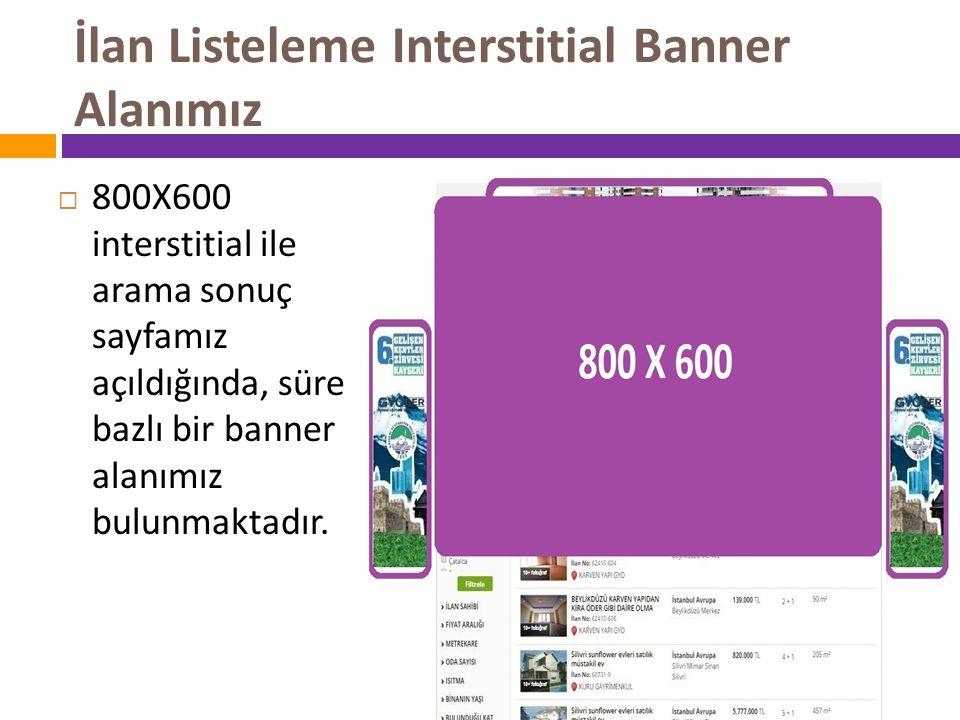 İlan Listeleme Interstitial Banner Alanımız  800X600 interstitial ile arama sonuç sayfamız açıldığında, süre bazlı bir banner alanımız bulunmaktadır.