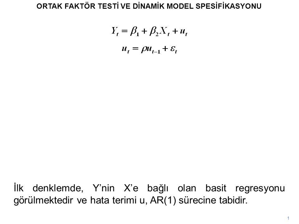 1 ORTAK FAKTÖR TESTİ VE DİNAMİK MODEL SPESİFİKASYONU İlk denklemde, Y'nin X'e bağlı olan basit regresyonu görülmektedir ve hata terimi u, AR(1) süreci