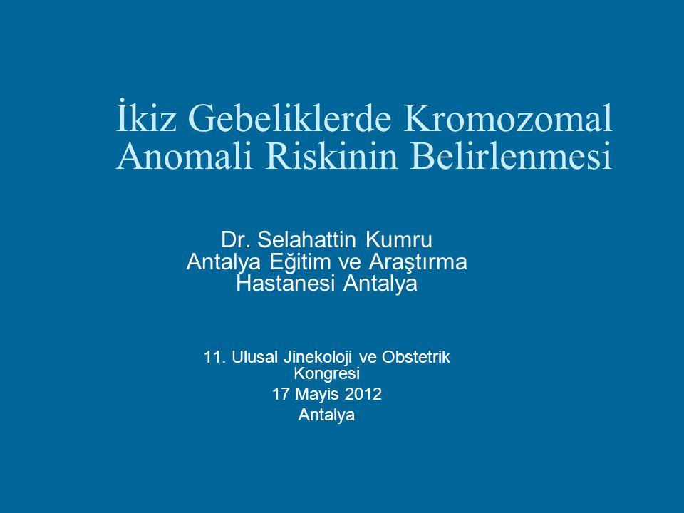 İkiz Gebeliklerde Kromozomal Anomali Riskinin Belirlenmesi Dr. Selahattin Kumru Antalya Eğitim ve Araştırma Hastanesi Antalya 11. Ulusal Jinekoloji ve