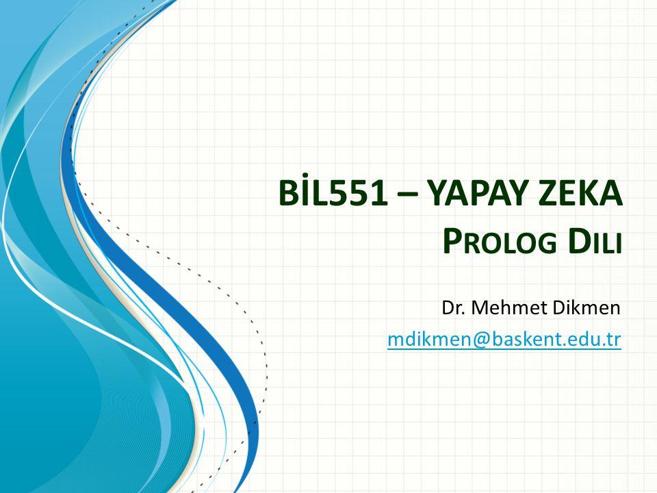 BİL551 – YAPAY ZEKA P ROLOG D ILI Dr. Mehmet Dikmen mdikmen@baskent.edu.tr