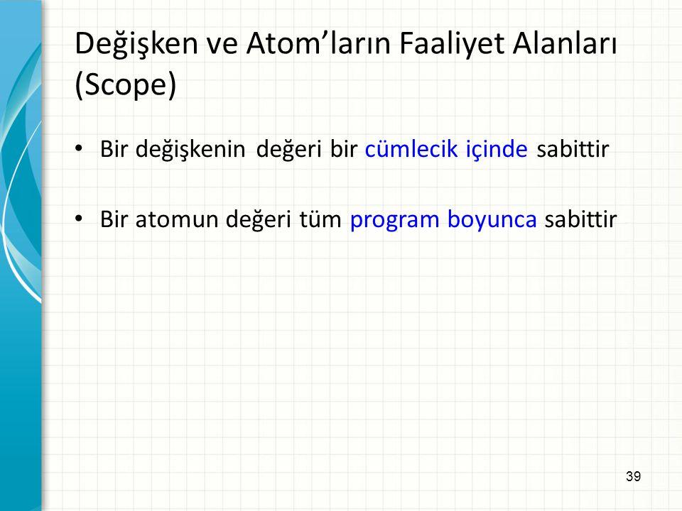 39 Değişken ve Atom'ların Faaliyet Alanları (Scope) Bir değişkenin değeri bir cümlecik içinde sabittir Bir atomun değeri tüm program boyunca sabittir