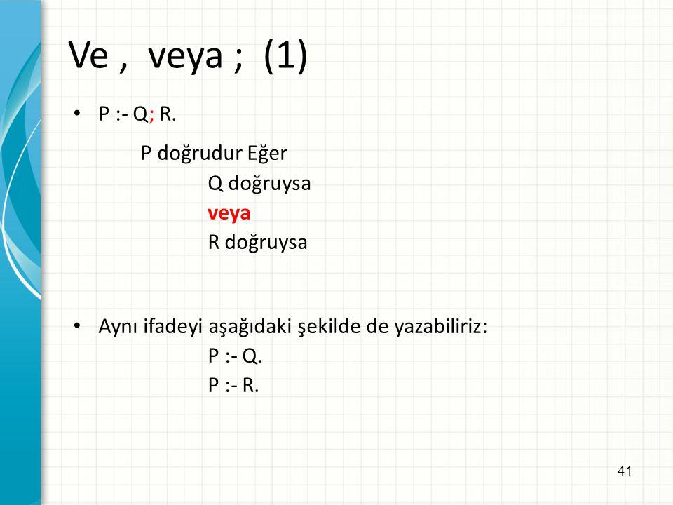 41 Ve, veya ; (1) P :- Q; R. P doğrudur Eğer Q doğruysa veya R doğruysa Aynı ifadeyi aşağıdaki şekilde de yazabiliriz: P :- Q. P :- R.