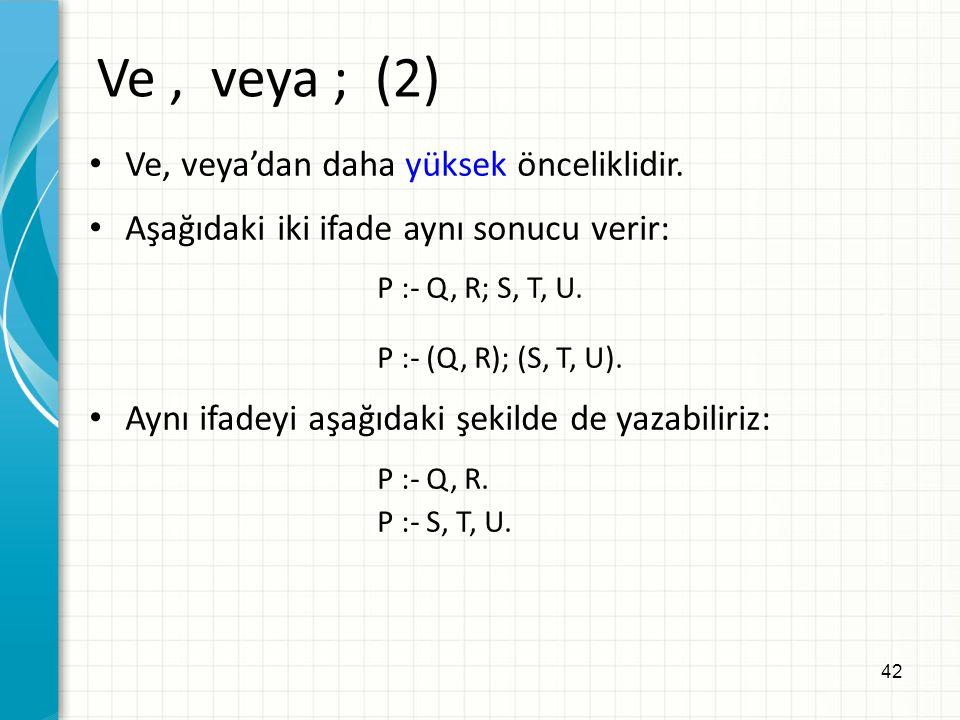 42 Ve, veya'dan daha yüksek önceliklidir. Aşağıdaki iki ifade aynı sonucu verir: P :- Q, R; S, T, U. P :- (Q, R); (S, T, U). Aynı ifadeyi aşağıdaki şe
