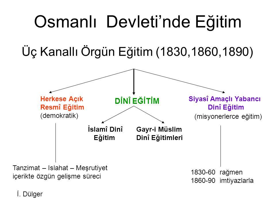 Osmanlı Devleti'nde Eğitim Üç Kanallı Örgün Eğitim (1830,1860,1890) Herkese Açık Resmî Eğitim (demokratik) DİNÎ EĞİTİM Siyasî Amaçlı Yabancı Dinî Eğit