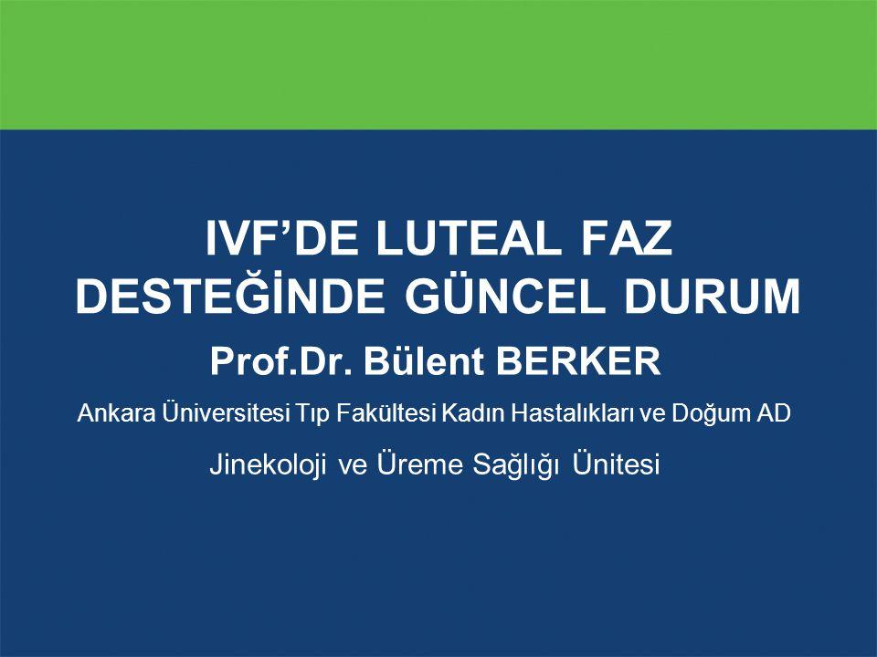 Prof.Dr. Bülent BERKER Ankara Üniversitesi Tıp Fakültesi Kadın Hastalıkları ve Doğum AD Jinekoloji ve Üreme Sağlığı Ünitesi IVF'DE LUTEAL FAZ DESTEĞİN
