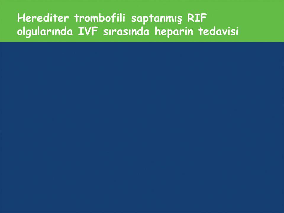Herediter trombofili saptanmış RIF olgularında IVF sırasında heparin tedavisi