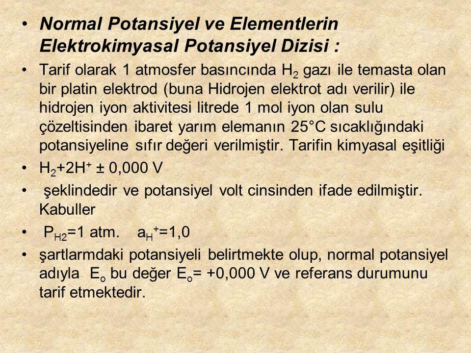 Normal Potansiyel ve Elementlerin Elektrokimyasal Potansiyel Dizisi : Tarif olarak 1 atmosfer basıncında H 2 gazı ile temasta olan bir platin elektrod (buna Hidrojen elektrot adı verilir) ile hidrojen iyon aktivitesi litrede 1 mol iyon olan sulu çözeltisinden ibaret yarım elemanın 25°C sıcaklığındaki potansiyeline sıfır değeri verilmiştir.