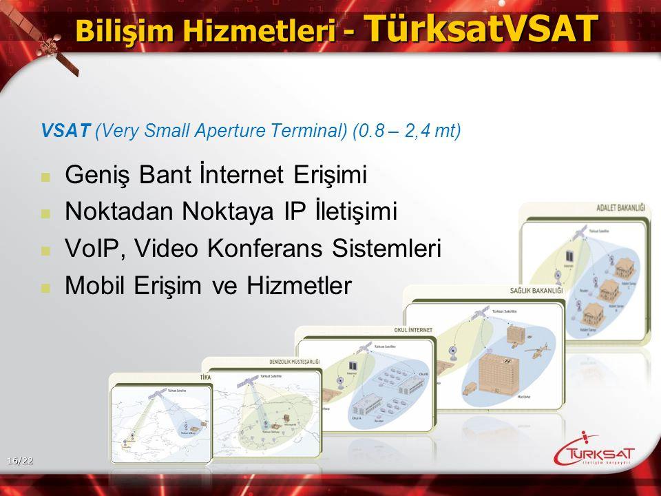 16/22 Bilişim Hizmetleri - TürksatVSAT VSAT (Very Small Aperture Terminal) (0.8 – 2,4 mt) Geniş Bant İnternet Erişimi Noktadan Noktaya IP İletişimi VoIP, Video Konferans Sistemleri Mobil Erişim ve Hizmetler