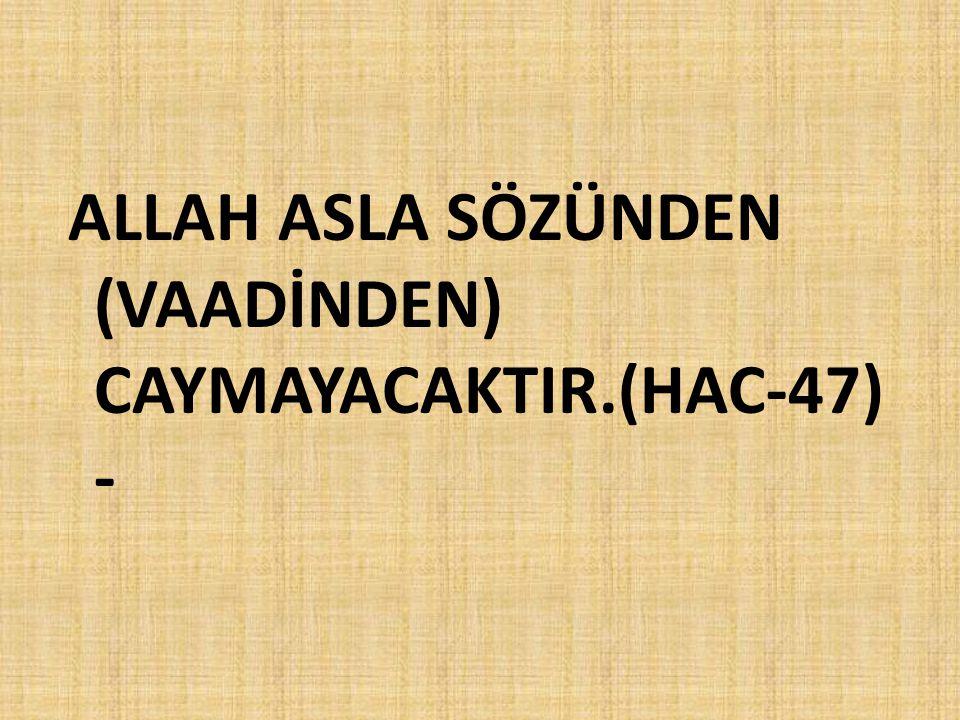 ALLAH ASLA SÖZÜNDEN (VAADİNDEN) CAYMAYACAKTIR.(HAC-47) -