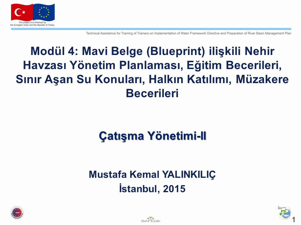 Modül 4: Mavi Belge (Blueprint) ilişkili Nehir Havzası Yönetim Planlaması, Eğitim Becerileri, Sınır Aşan Su Konuları, Halkın Katılımı, Müzakere Becerileri Çatışma Yönetimi-II Mustafa Kemal YALINKILIÇ İstanbul, 2015 1 1