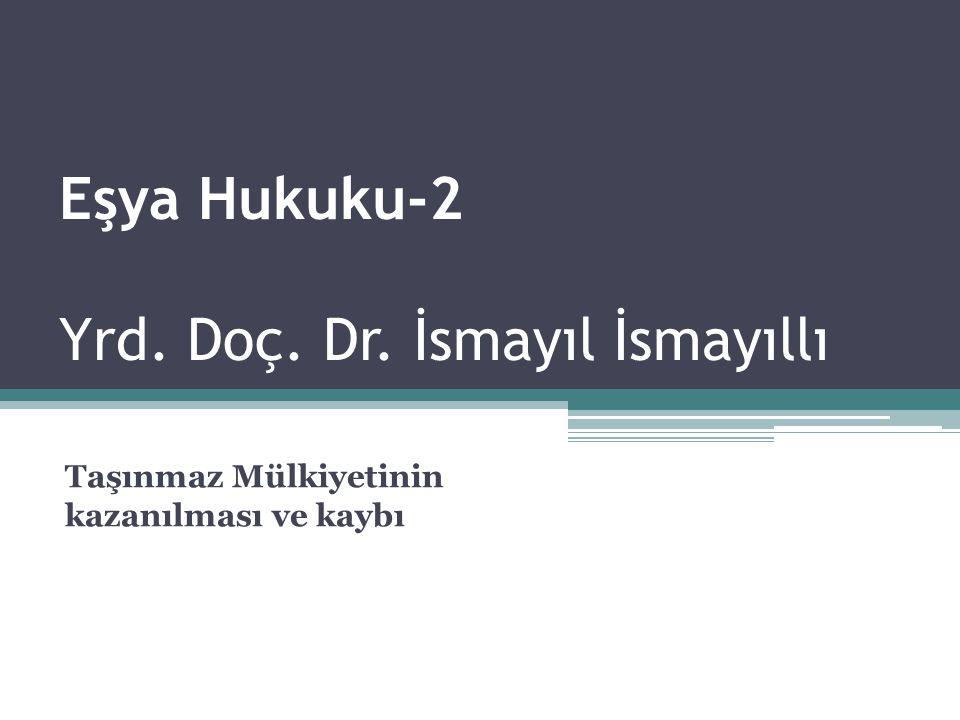 Eşya Hukuku-2 Yrd. Doç. Dr. İsmayıl İsmayıllı Taşınmaz Mülkiyetinin kazanılması ve kaybı