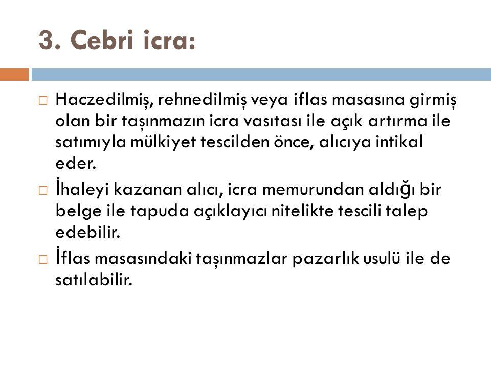 3. Cebri icra:  Haczedilmiş, rehnedilmiş veya iflas masasına girmiş olan bir taşınmazın icra vasıtası ile açık artırma ile satımıyla mülkiyet tescild