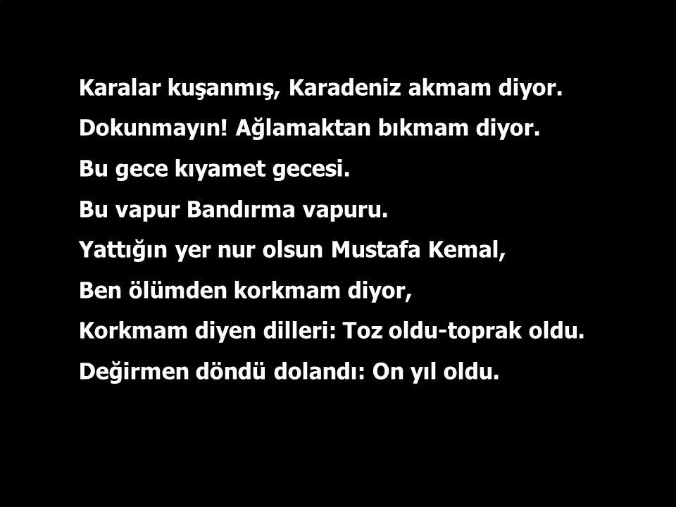 Nasıl böyle varıp geldin? Hoş geldin! Çıngı kaymış, yalazlanmış gözlerin, Şol yüzünde güneş-südü sıcaklık, Ellerinden öperim Mustafa Kemal, Senin dalı