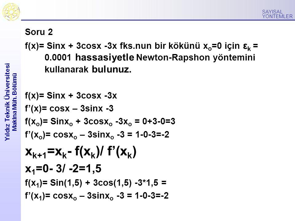 Yıldız Teknik Üniversitesi Makina Müh. Bölümü SAYISAL YÖNTEMLER Soru 2 f(x)= Sinx + 3cosx -3x fks.nun bir kökünü x o =0 için ε k = 0.0001 hassasiyetle