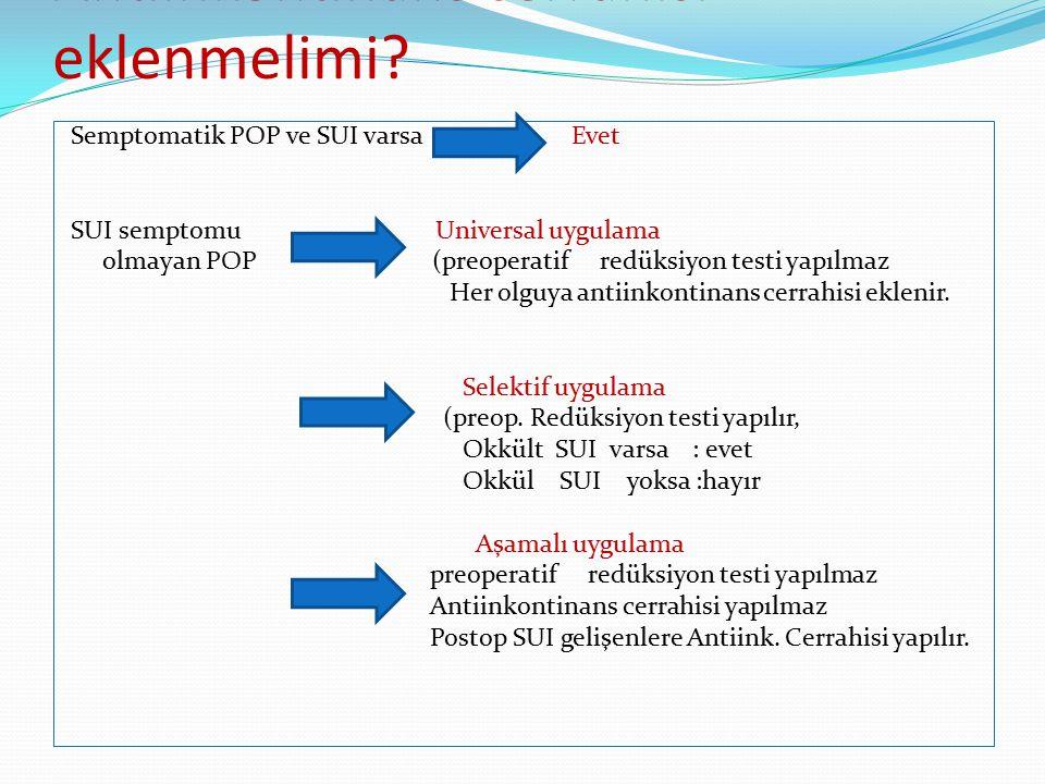 Antiinkontinans cerrahisi eklenmelimi? Semptomatik POP ve SUI varsa Evet SUI semptomu Universal uygulama olmayan POP (preoperatif redüksiyon testi yap