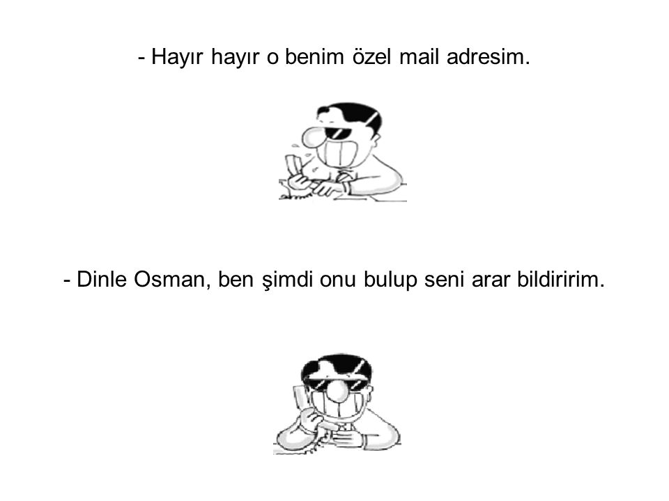 - Hayır hayır o benim özel mail adresim. - Dinle Osman, ben şimdi onu bulup seni arar bildiririm.