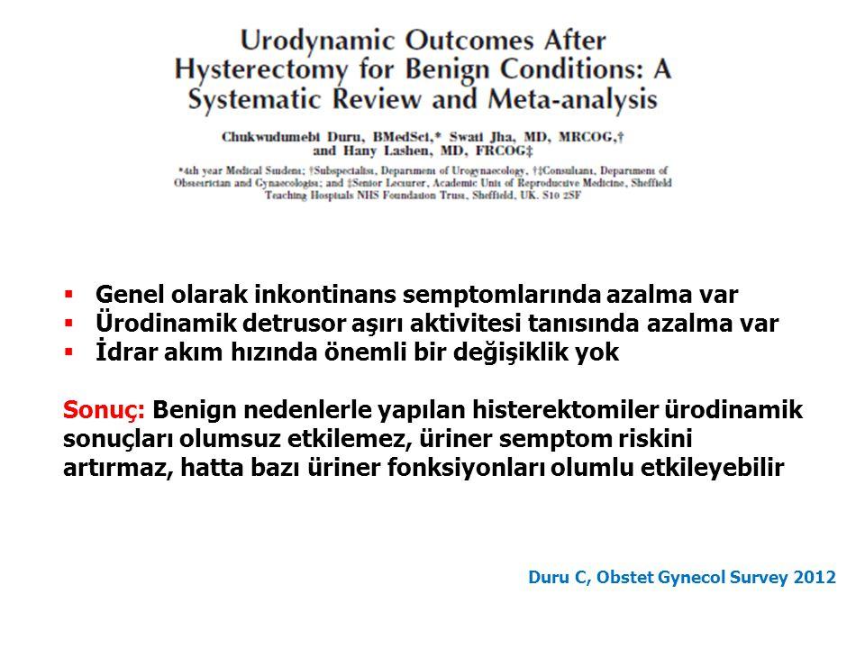  Genel olarak inkontinans semptomlarında azalma var  Ürodinamik detrusor aşırı aktivitesi tanısında azalma var  İdrar akım hızında önemli bir değişiklik yok Sonuç: Benign nedenlerle yapılan histerektomiler ürodinamik sonuçları olumsuz etkilemez, üriner semptom riskini artırmaz, hatta bazı üriner fonksiyonları olumlu etkileyebilir Duru C, Obstet Gynecol Survey 2012