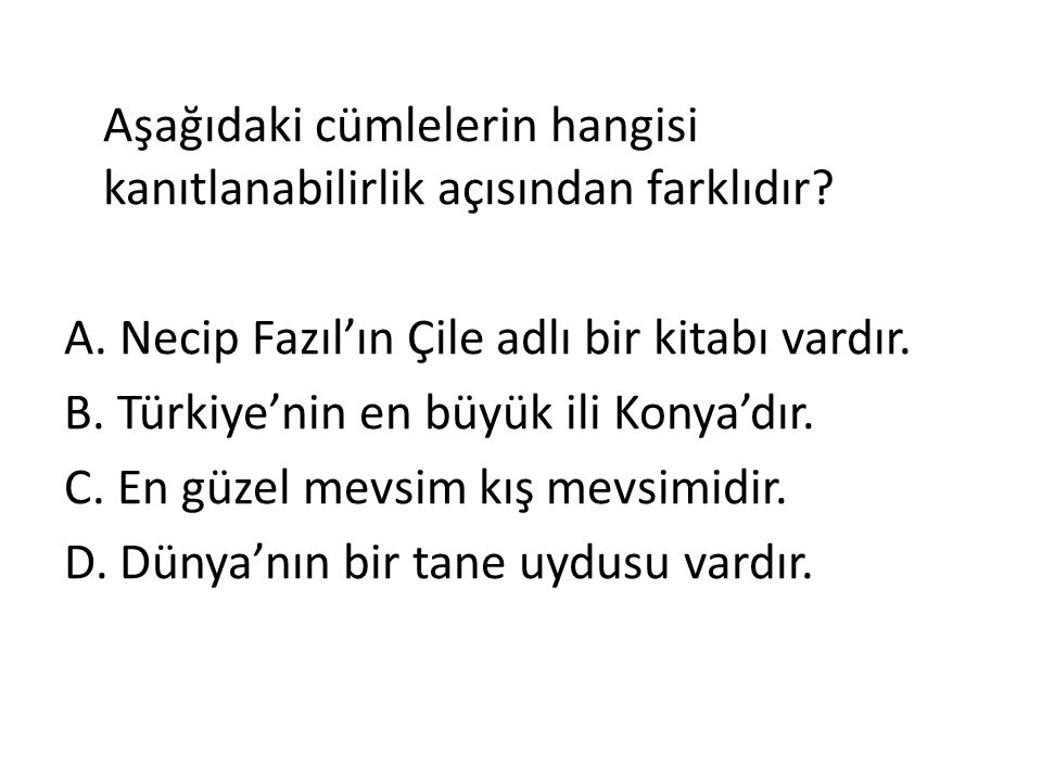 Aşağıdaki cümlelerin hangisi kanıtlanabilirlik açısından farklıdır? A. Necip Fazıl'ın Çile adlı bir kitabı vardır. B. Türkiye'nin en büyük ili Konya'd