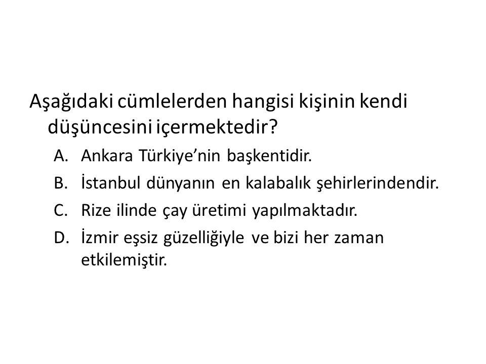 Aşağıdaki cümlelerden hangisi kişinin kendi düşüncesini içermektedir? A.Ankara Türkiye'nin başkentidir. B.İstanbul dünyanın en kalabalık şehirlerinden