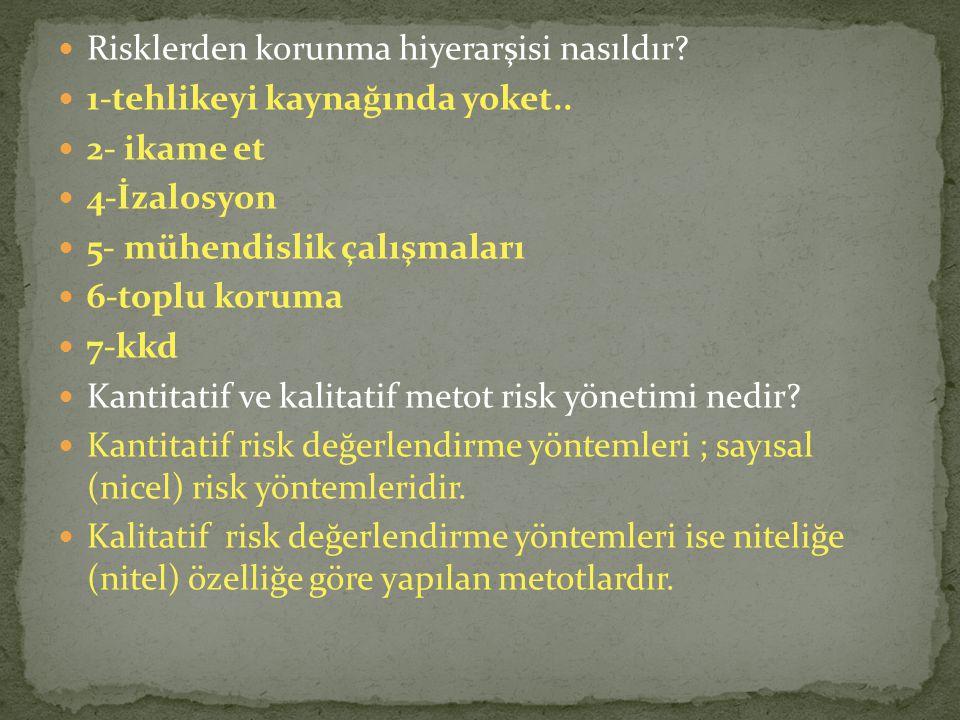 Risklerden korunma hiyerarşisi nasıldır? 1-tehlikeyi kaynağında yoket.. 2- ikame et 4-İzalosyon 5- mühendislik çalışmaları 6-toplu koruma 7-kkd Kantit