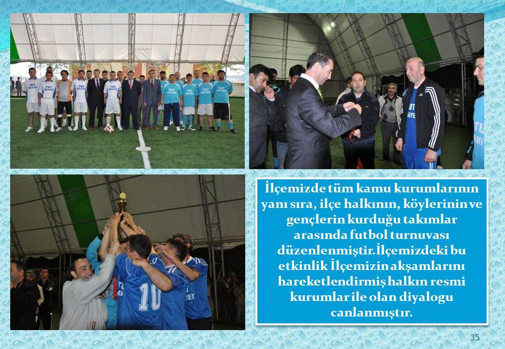 35 İlçemizde tüm kamu kurumlarının yanı sıra, ilçe halkının, köylerinin ve gençlerin kurduğu takımlar arasında futbol turnuvası düzenlenmiştir.İlçemizdeki bu etkinlik İlçemizin akşamlarını hareketlendirmiş halkın resmi kurumlar ile olan diyalogu canlanmıştır.