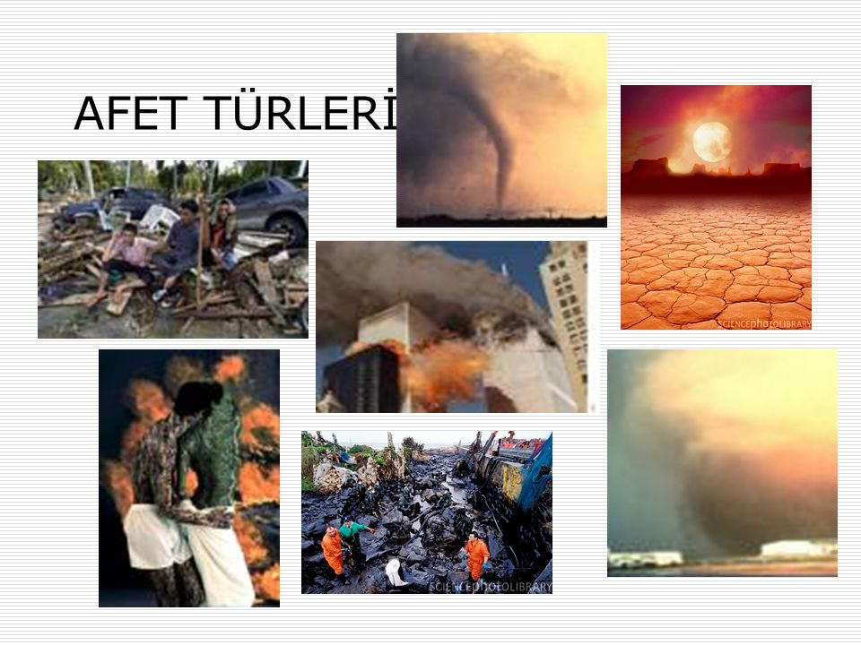 AFET TÜRLERİ Doğal kaynaklı afetler Deprem, Sel/Su Baskını, Çığ, Kaya Düşmesi, Toprak Kayması, Ormanların Yok Edilmesi, Tsunami, Fırtına,Kasırga, Hortum vs.