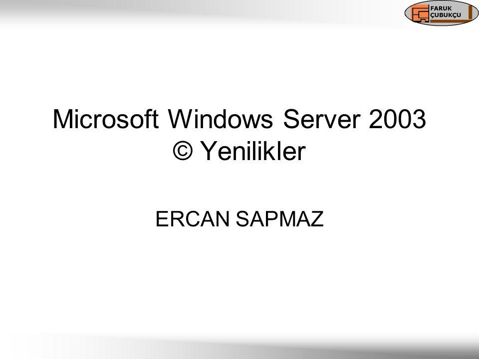 Microsoft Windows Server 2003 © Yenilikler ERCAN SAPMAZ