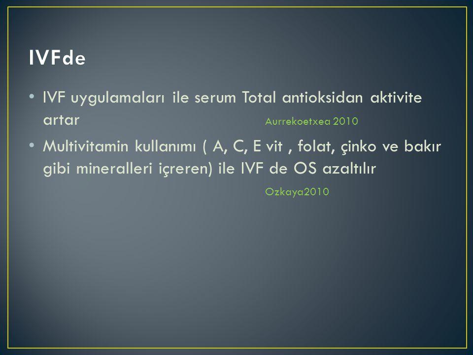 IVF uygulamaları ile serum Total antioksidan aktivite artar Aurrekoetxea 2010 Multivitamin kullanımı ( A, C, E vit, folat, çinko ve bakır gibi mineralleri içreren) ile IVF de OS azaltılır Ozkaya2010