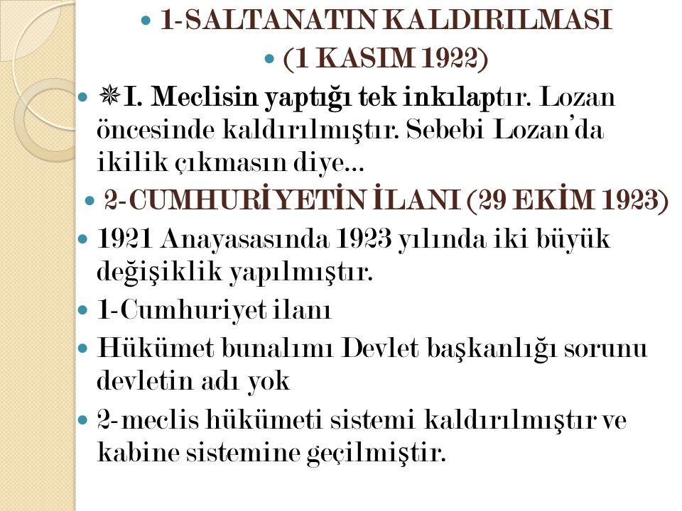 1-SALTANATIN KALDIRILMASI (1 KASIM 1922)  I. Meclisin yaptı ğ ı tek inkılaptır. Lozan öncesinde kaldırılmı ş tır. Sebebi Lozan'da ikilik çıkmasın diy
