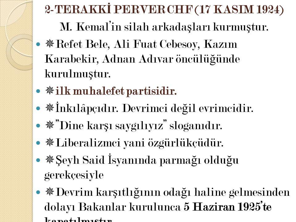 2-TERAKK İ PERVER CHF (17 KASIM 1924) M. Kemal'in silah arkada ş ları kurmu ş tur.  Refet Bele, Ali Fuat Cebesoy, Kazım Karabekir, Adnan Adıvar öncül