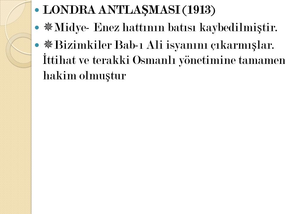 LONDRA ANTLA Ş MASI (1913)  Midye- Enez hattının batısı kaybedilmi ş tir.  Bizimkiler Bab-ı Ali isyanını çıkarmı ş lar. İ ttihat ve terakki Osmanlı