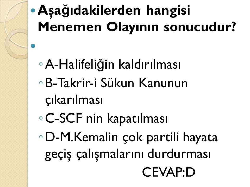 Aşa ğ ıdakilerden hangisi Menemen Olayının sonucudur? ◦ A-Halifeli ğ in kaldırılması ◦ B-Takrir-i Sükun Kanunun çıkarılması ◦ C-SCF nin kapatılması ◦