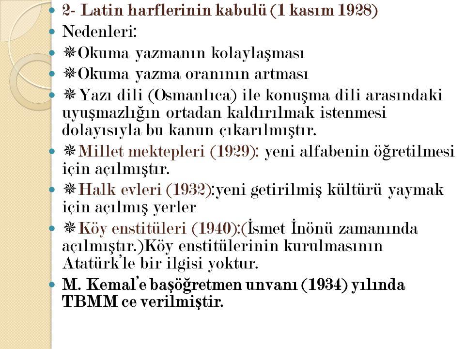 2- Latin harflerinin kabulü (1 kasım 1928) Nedenleri:  Okuma yazmanın kolayla ş ması  Okuma yazma oranının artması  Yazı dili (Osmanlıca) ile konu