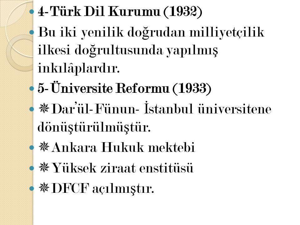4-Türk Dil Kurumu (1932) Bu iki yenilik do ğ rudan milliyetçilik ilkesi do ğ rultusunda yapılmı ş inkılâplardır. 5-Üniversite Reformu (1933)  Dar'ül-