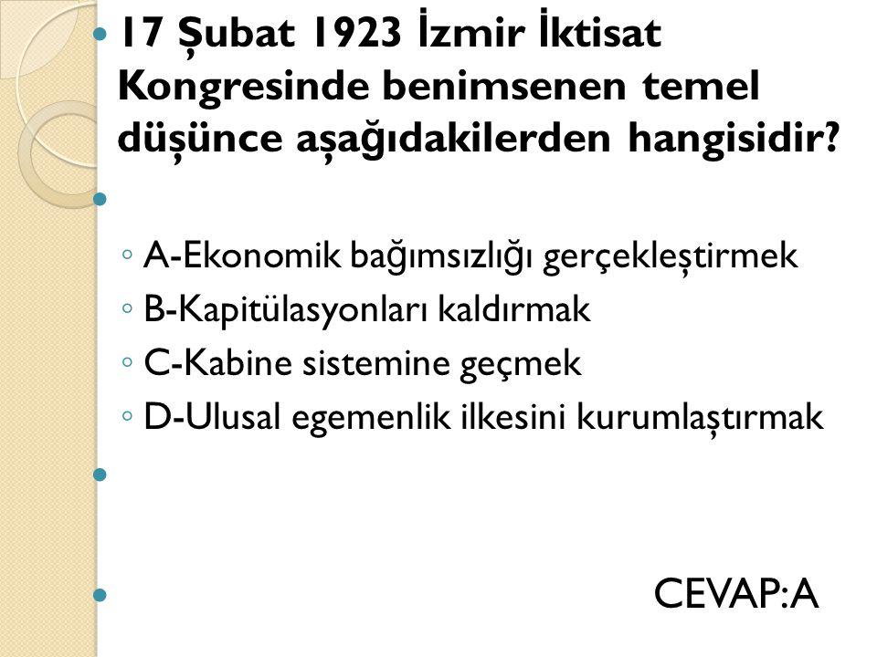 17 Şubat 1923 İ zmir İ ktisat Kongresinde benimsenen temel düşünce aşa ğ ıdakilerden hangisidir? ◦ A-Ekonomik ba ğ ımsızlı ğ ı gerçekleştirmek ◦ B-Kap