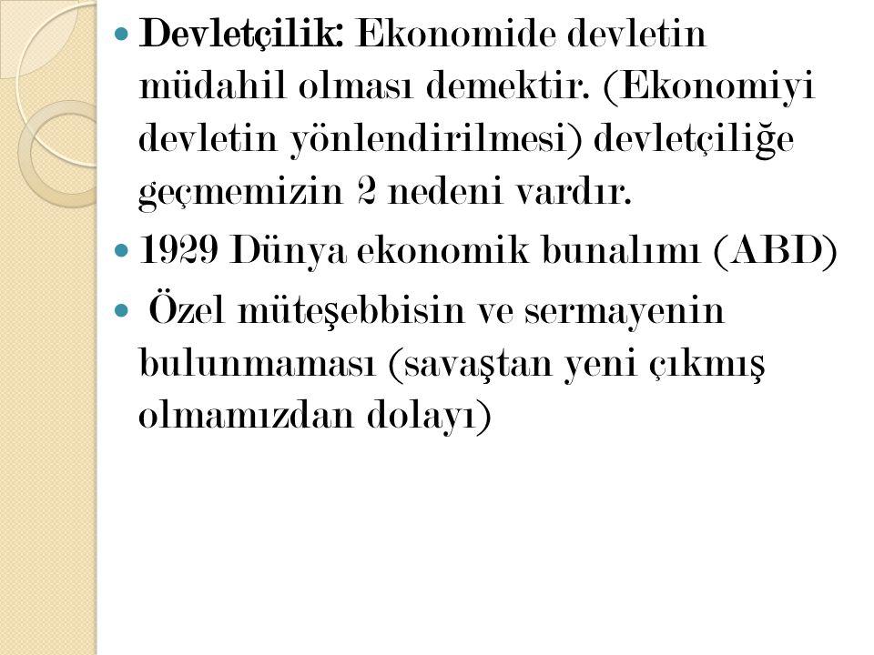 Devletçilik: Ekonomide devletin müdahil olması demektir. (Ekonomiyi devletin yönlendirilmesi) devletçili ğ e geçmemizin 2 nedeni vardır. 1929 Dünya ek