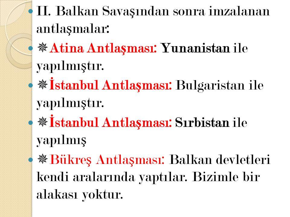 II. Balkan Sava ş ından sonra imzalanan antla ş malar:  Atina Antla ş ması: Yunanistan ile yapılmı ş tır.  İ stanbul Antla ş ması: Bulgaristan ile y